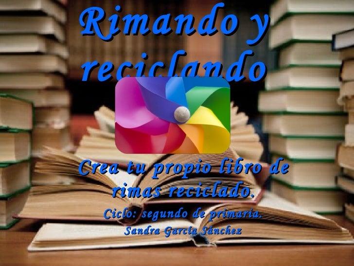 Rimando   y   reciclando Crea tu propio libro de rimas reciclado . Ciclo: segundo de primaria. Sandra García Sánchez
