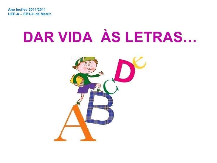 Ano lectivo 2011/2011 UEE-A – EB1/JI da Matriz DAR VIDA  ÀS LETRAS…