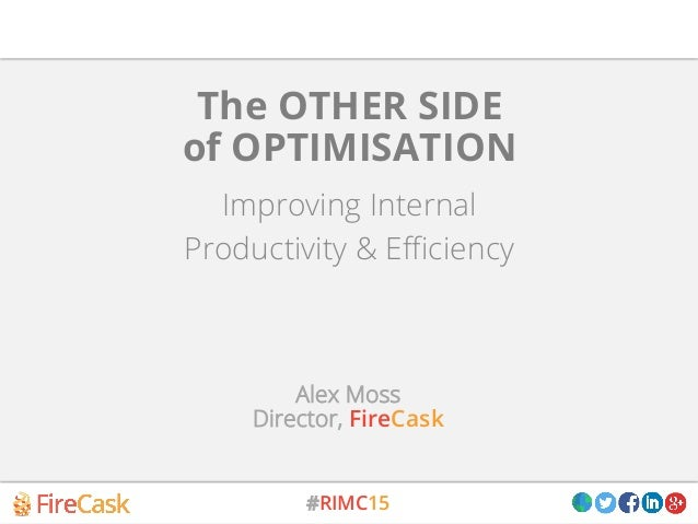 #RIMC15 Improving Internal Productivity & Efficiency The OTHER SIDE of OPTIMISATION Alex Moss Director, FireCask
