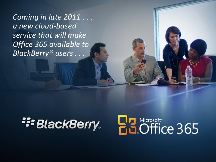Coming in late 2011 . . .a new cloud-basedservice that will makeOffice 365 available toBlackBerry® users . . .