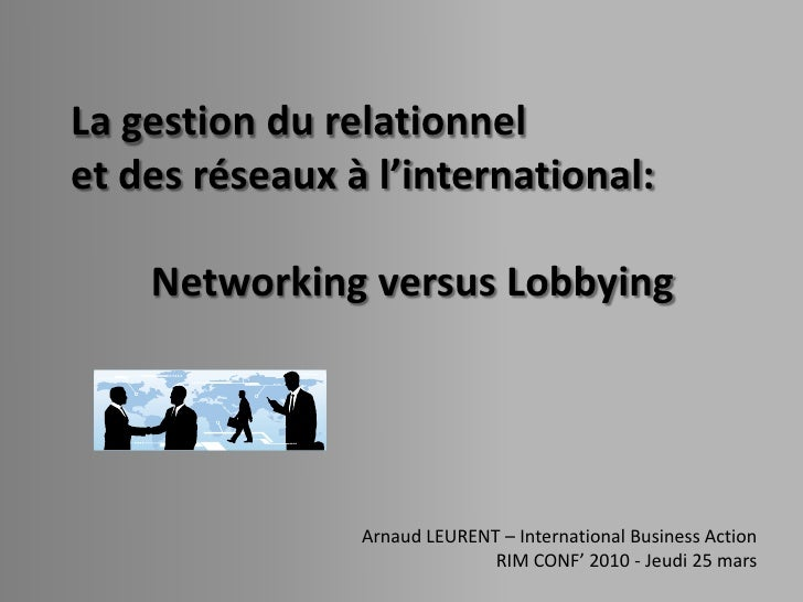 La gestion du relationnel et des réseaux à l'international:      Networking versus Lobbying                     Arnaud LEU...
