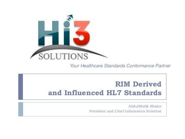 Your Healthcare Standards Conformance Partner  RIM Derived and Influenced HL7 Standards AbdulMalik Shakir President and Ch...
