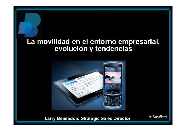 La movilidad en el entorno empresarial,        evolución y tendencias     Larry Bensadon. Strategic Sales Director