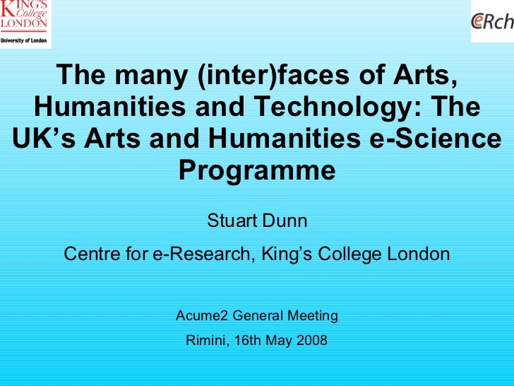 The many (inter)faces of Arts, Humanities and Technology: The UK's Arts and Humanities e-Science Programme Stuart Dunn Cen...