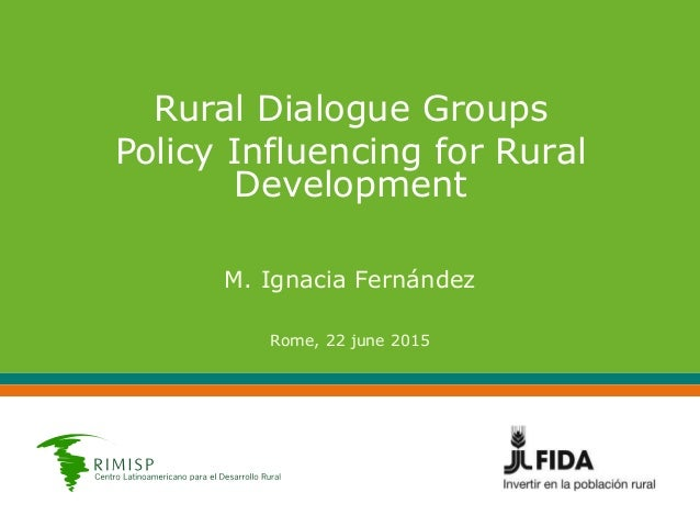 Rural Dialogue Groups Policy Influencing for Rural Development M. Ignacia Fernández Rome, 22 june 2015