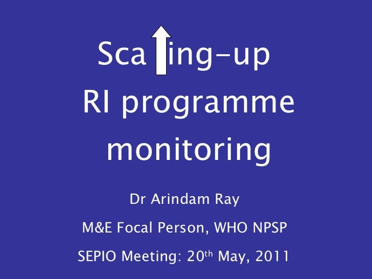 Sca  ing-up  RI programme monitoring Dr Arindam Ray M&E Focal Person, WHO NPSP SEPIO Meeting: 20 th  May, 2011
