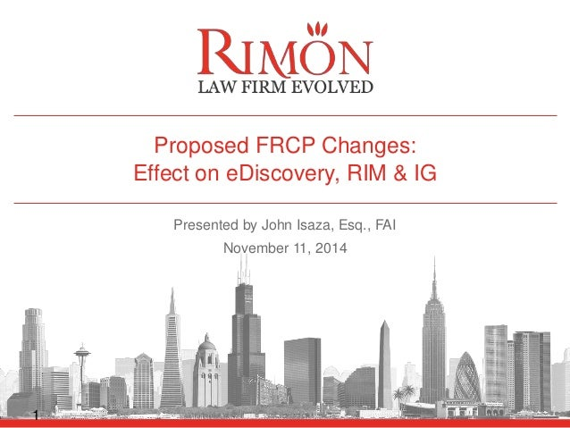 Proposed FRCP Changes:  Effect on eDiscovery, RIM & IG  Presented by John Isaza, Esq., FAI  November 11, 2014  1