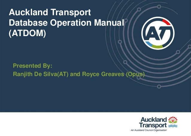 Auckland TransportDatabase Operation Manual(ATDOM)Presented By:Ranjith De Silva(AT) and Royce Greaves (Opus)