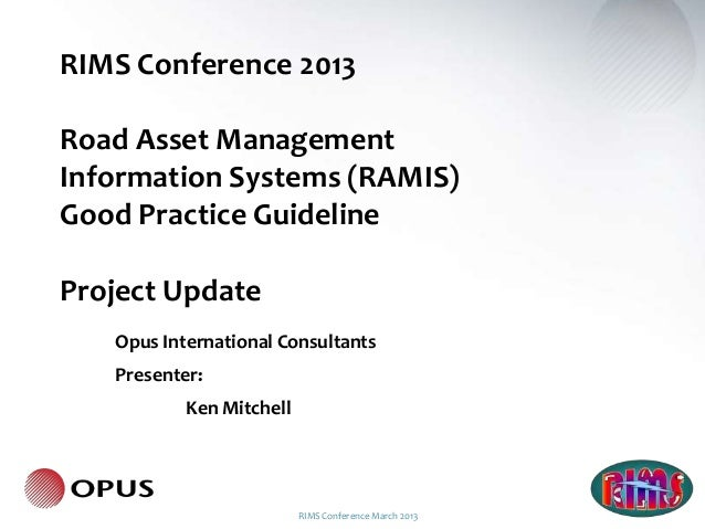 RIMS Conference 2013Road Asset ManagementInformation Systems (RAMIS)Good Practice GuidelineProject Update   Opus Internati...