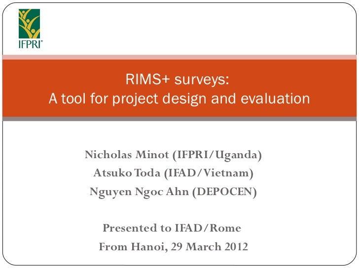 RIMS+ surveys:A tool for project design and evaluation     Nicholas Minot (IFPRI/Uganda)      Atsuko Toda (IFAD/Vietnam)  ...