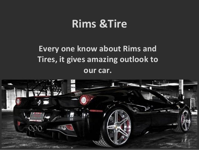 Rims &Tire Every one know about Rims and Tires, it gives amazing outlook to our car.