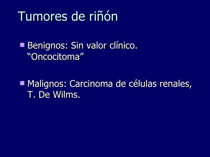 "Tumores de riñón <ul><li>Benignos: Sin valor clínico. ""Oncocitoma"" </li></ul><ul><li>Malignos: Carcinoma de células renale..."
