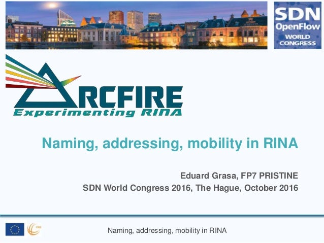 Naming, addressing, mobility in RINA Naming, addressing, mobility in RINA Eduard Grasa, FP7 PRISTINE SDN World Congress 20...