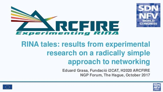 RINA tales: results from experimental research on a radically simple approach to networking Eduard Grasa, Fundació i2CAT, ...