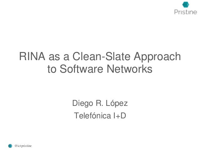 RINA as a Clean-Slate Approach to Software Networks Diego R. López Telefónica I+D @ictpristine