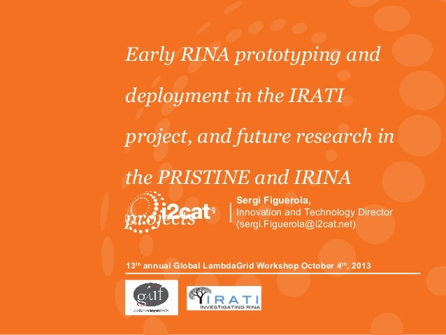 Early RINA prototyping and deployment in the IRATI project, and future research in the PRISTINE and IRINA projects  Sergi ...