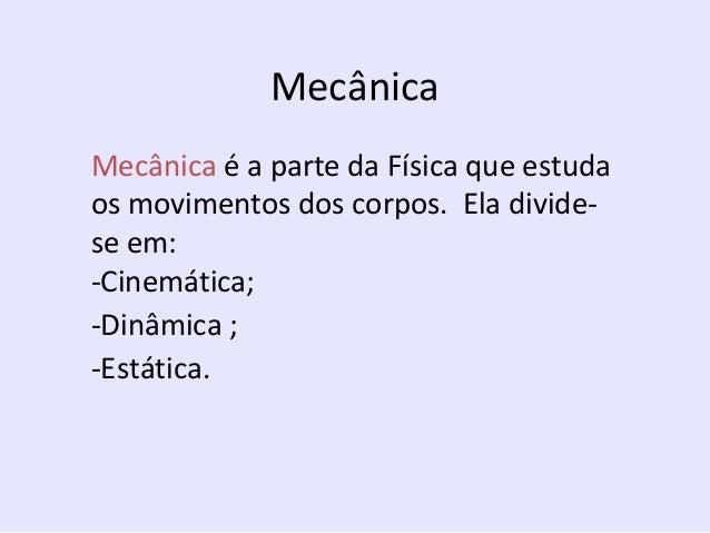 Mecânica Mecânica é a parte da Física que estuda os movimentos dos corpos. Ela dividese em: -Cinemática; -Dinâmica ; -Está...