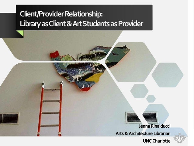 Client/ProviderRelationship: LibraryasClient&ArtStudentsasProvider Jenna Rinalducci Arts & Architecture Librarian UNC Char...