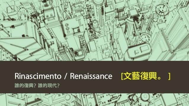 Rinascimento / Renaissance [文藝復興。 ] 誰的復興?誰的現代?