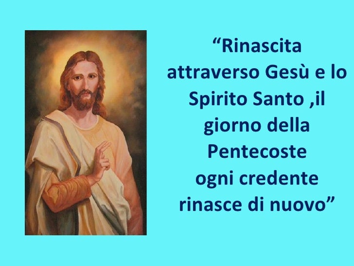 """"""" Rinascita attraverso Gesù e lo Spirito Santo ,il giorno della Pentecoste ogni credente rinasce di nuovo"""""""