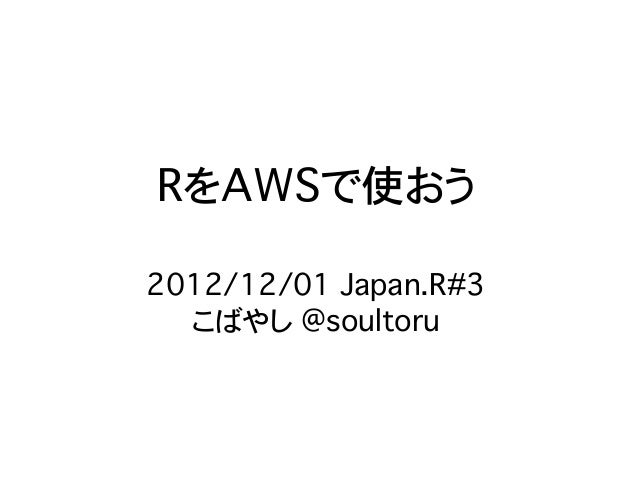 RをAWSで使おう2012/12/01 Japan.R#3  こばやし @soultoru