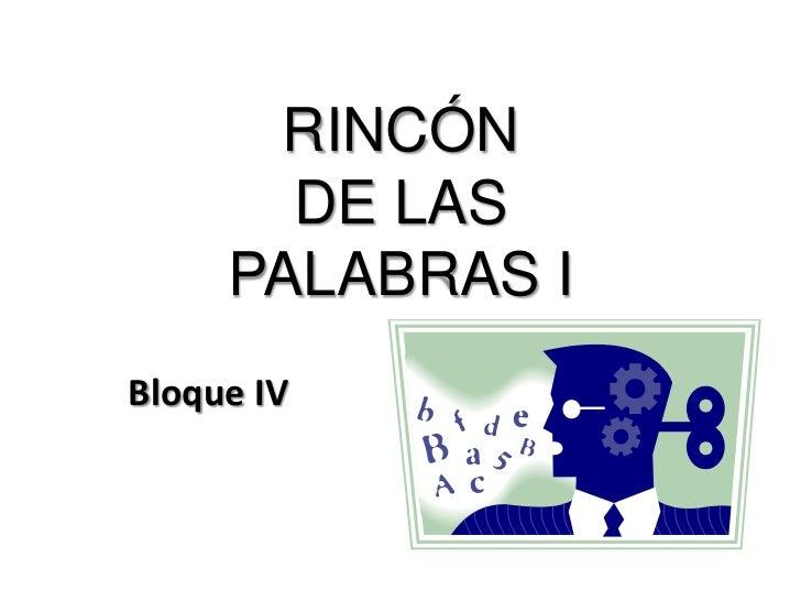 RINCÓN DE LAS PALABRAS I<br />Bloque IV<br />