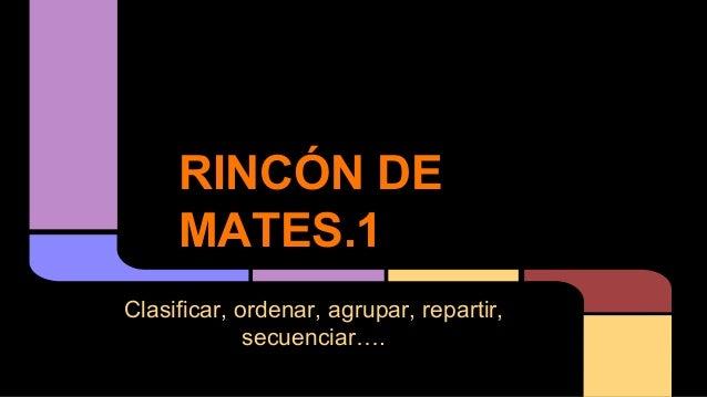 RINCÓN DE MATES.1 Clasificar, ordenar, agrupar, repartir, secuenciar….