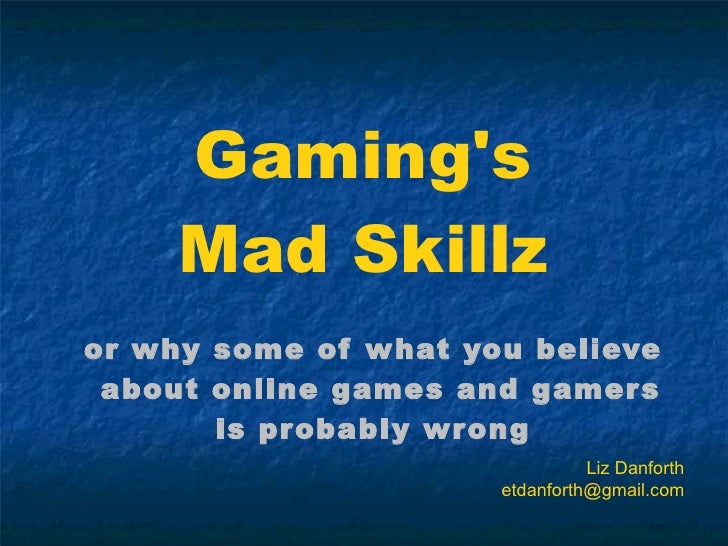 Gaming's Mad Skillz <ul><li>or why some of what you believe about online games and gamers  </li></ul><ul><li>is probably w...