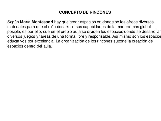 CONCEPTO DE RINCONESSegún María Montessori hay que crear espacios en donde se les ofrece diversosmateriales para que el ni...