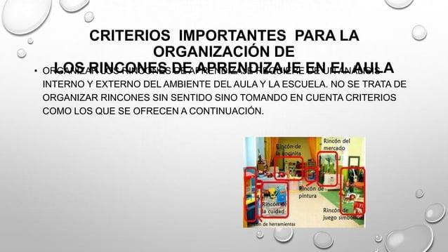 CRITERIOS IMPORTANTES PARA LA ORGANIZACIÓN DE LOS RINCONES DE APRENDIZAJE EN EL AULA• ORGANIZAR LOS RINCONES DE APRENDIZAJ...