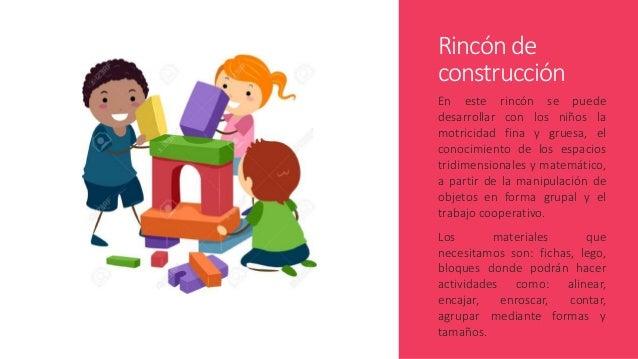 Rincón de construcción En este rincón se puede desarrollar con los niños la motricidad fina y gruesa, el conocimiento de l...