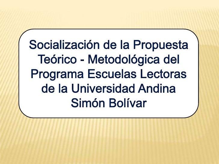 Socialización de la Propuesta Teórico - Metodológica del Programa Escuelas Lectoras de la Universidad Andina Simón Bolívar...