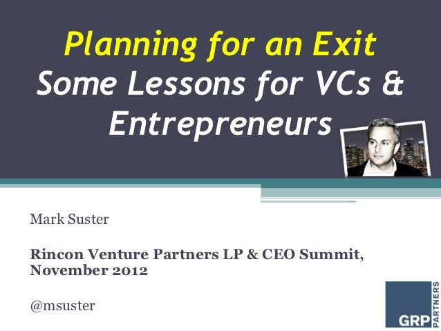 Planning for an ExitSome Lessons for VCs &     EntrepreneursMark SusterRincon Venture Partners LP & CEO Summit,November 20...