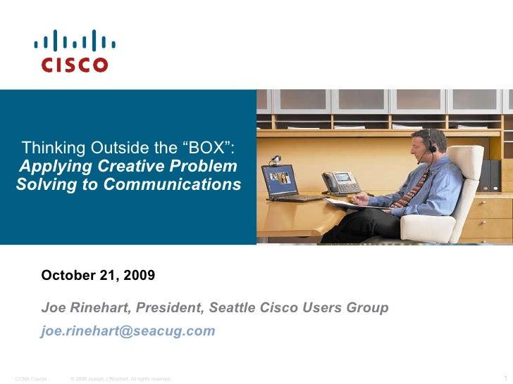 "October 21, 2009 Joe Rinehart, President, Seattle Cisco Users Group [email_address] Thinking Outside the ""BOX"":  Applying ..."