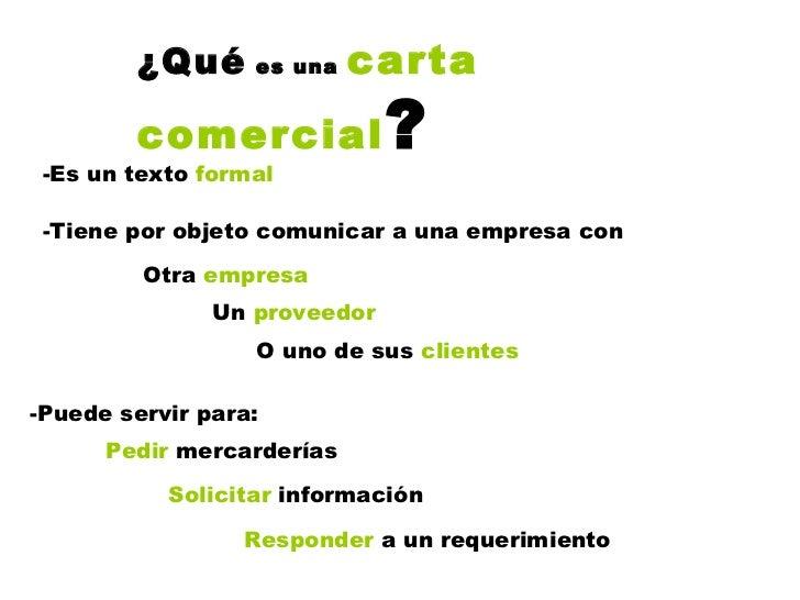 ¿Qué  es una  carta comercial ? -Es un texto  formal -Tiene por objeto comunicar a una empresa con Otra  empresa Un  prove...