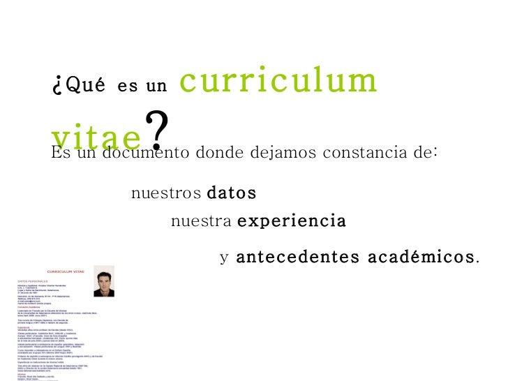 ¿ Qué   es un   curriculum vitae ? Es un documento donde dejamos constancia de: nuestros  datos nuestra  experiencia y  an...
