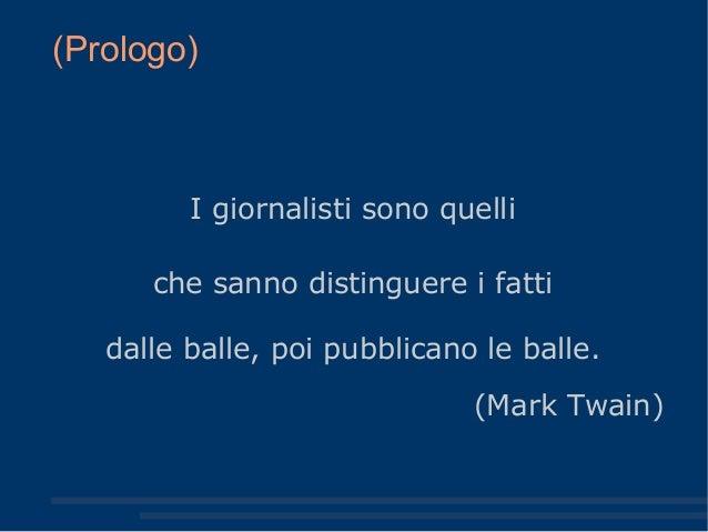(Prologo) I giornalisti sono quelli che sanno distinguere i fatti dalle balle, poi pubblicano le balle. (Mark Twain)