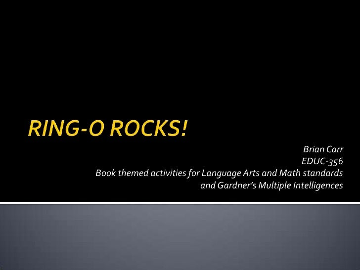 RING-O ROCKS!<br />Brian Carr<br />EDUC-356<br />Book themed activities for Language Arts and Math standards<br />and Gard...