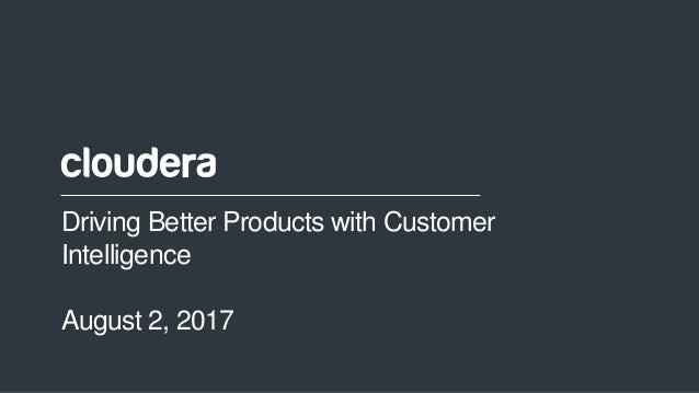 1© Cloudera, Inc. All rights reserved. Driving Better Products with Customer Intelligence August 2, 2017