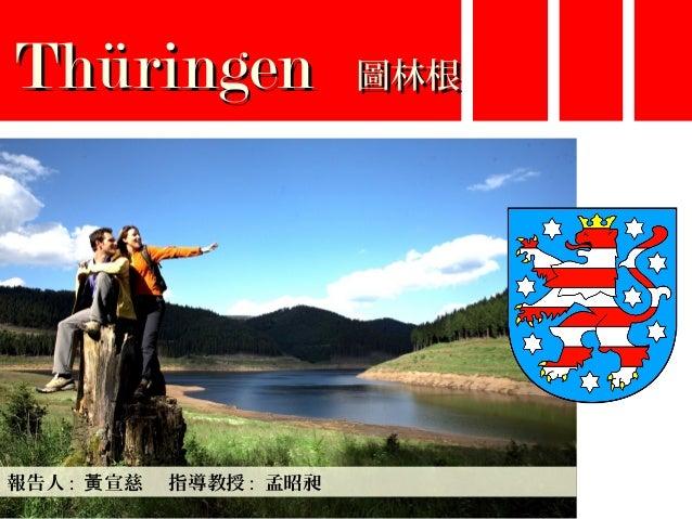 ThüringenThüringen 圖林根圖林根 報告人 : 宣慈 指導教授黃 : 孟昭昶