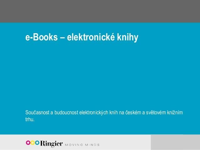 e-Books – elektronické knihy Současnost a budoucnost elektronických knih na českém a světovém knižním trhu.
