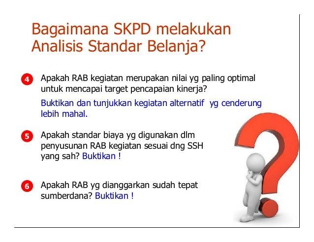 Bagaimana SKPD melakukan    Analisis Standar Belanja?4    Apakah RAB kegiatan merupakan nilai yg paling optimal     untuk ...