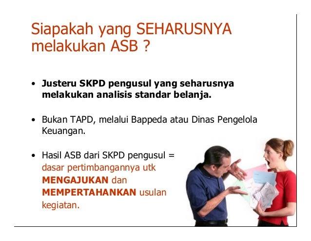 Siapakah yang SEHARUSNYAmelakukan ASB ?• Justeru SKPD pengusul yang seharusnya  melakukan analisis standar belanja.• Bukan...