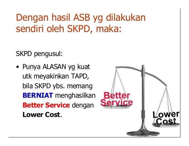 Dengan hasil ASB yg dilakukansendiri oleh SKPD, maka:SKPD pengusul:• Punya ALASAN yg kuat  utk meyakinkan TAPD,  bila SKPD...