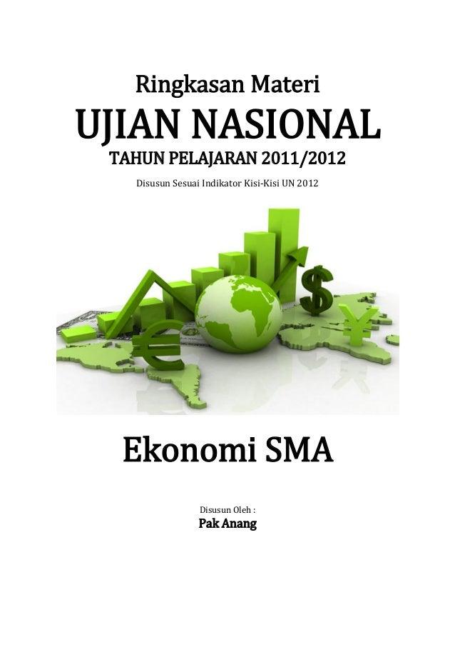 Ringkasan MateriUJIAN NASIONAL TAHUN PELAJARAN 2011/2012   Disusun Sesuai Indikator Kisi-Kisi UN 2012  Ekonomi SMA        ...