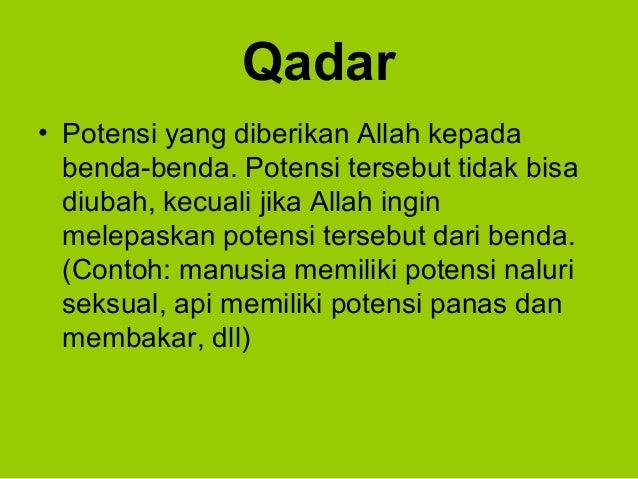 Qadar• Potensi yang diberikan Allah kepadabenda-benda. Potensi tersebut tidak bisadiubah, kecuali jika Allah inginmelepask...