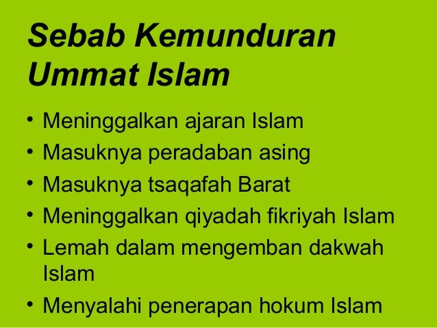 Sebab KemunduranUmmat Islam• Meninggalkan ajaran Islam• Masuknya peradaban asing• Masuknya tsaqafah Barat• Meninggalkan qi...