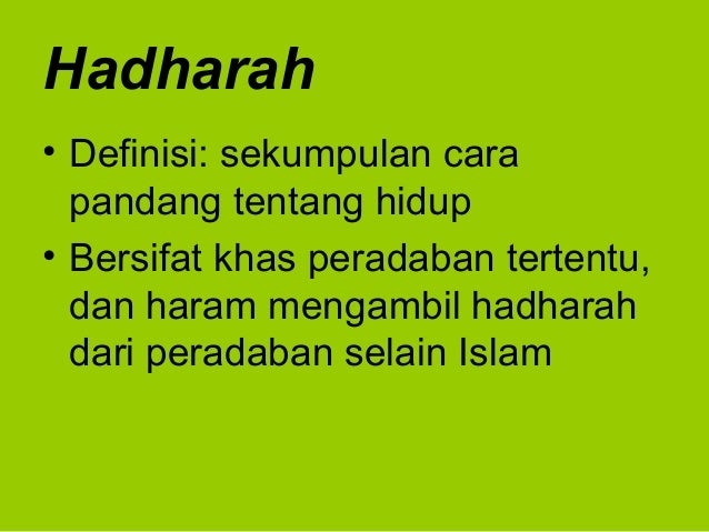 Hadharah• Definisi: sekumpulan carapandang tentang hidup• Bersifat khas peradaban tertentu,dan haram mengambil hadharahdar...
