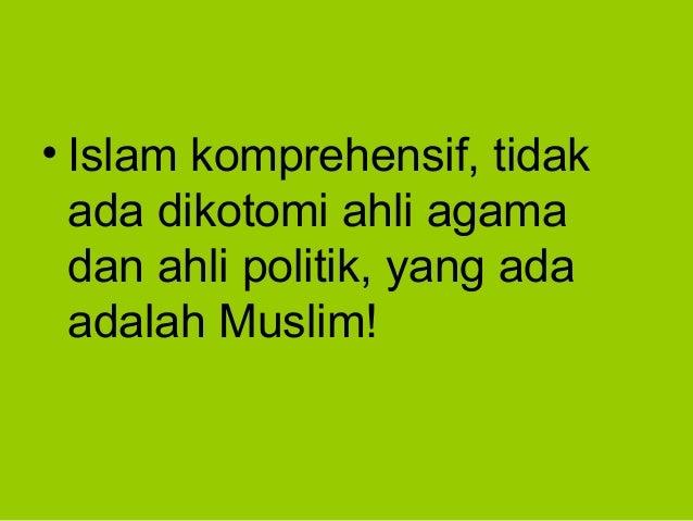 • Islam komprehensif, tidakada dikotomi ahli agamadan ahli politik, yang adaadalah Muslim!