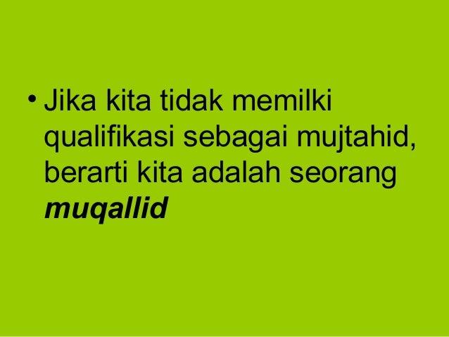 • Jika kita tidak memilkiqualifikasi sebagai mujtahid,berarti kita adalah seorangmuqallid